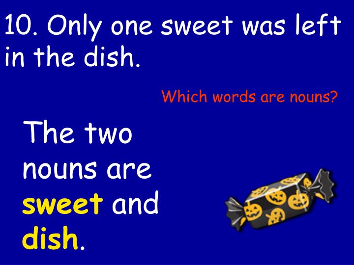 10. Only one sweet was left in the dish.