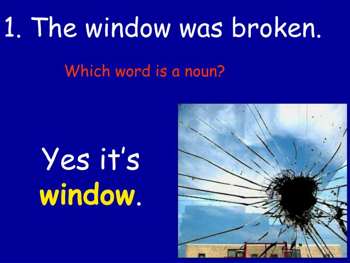 1. The window was broken.