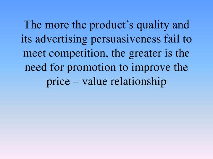 The more the product's quality and its advertising persuasiveness fail to meet competition, the greater is the need for promotion to improve the price – value relationship