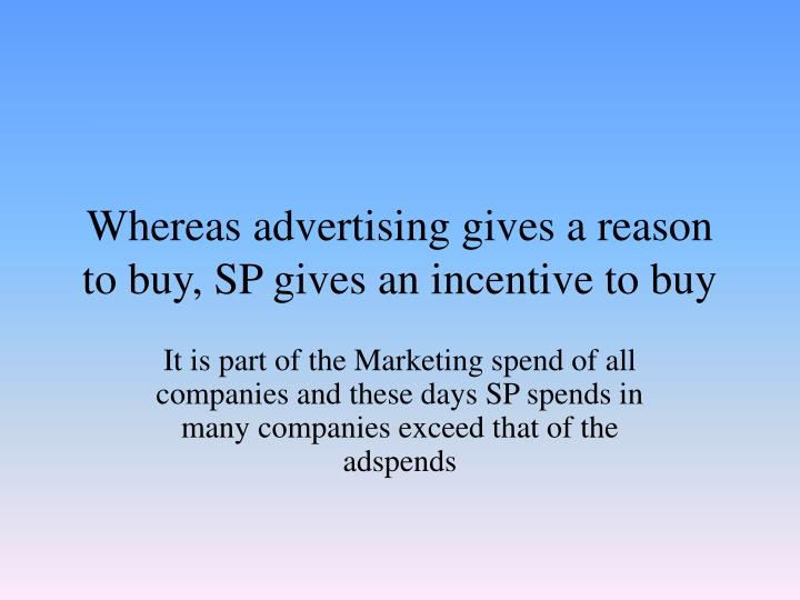 Whereas advertising gives a reason to buy sp gives an incentive to buy