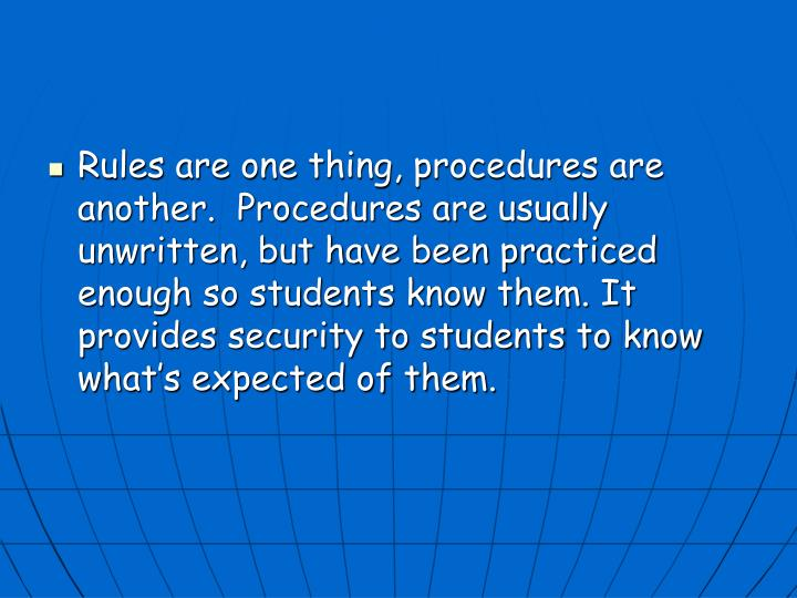 Rules are one thing, procedures are another.  Procedures are usually unwritten, but have been practiced enough so students know them. It provides security to students to know what's expected of them.
