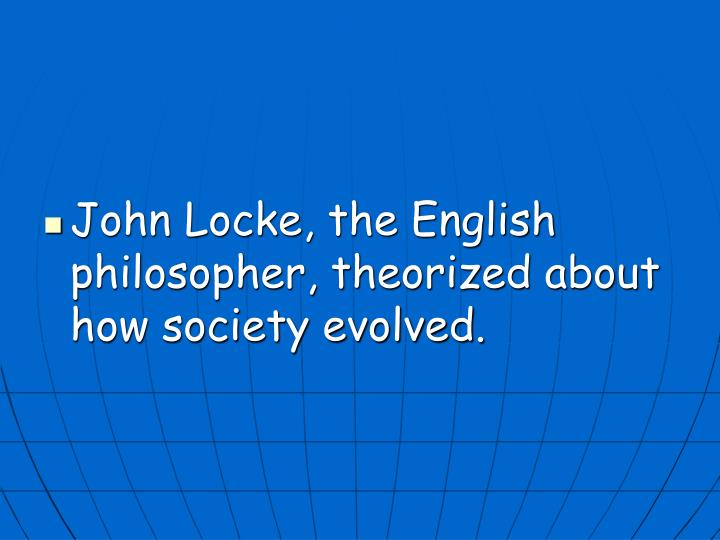 John Locke, the English philosopher, theorized about how society evolved.