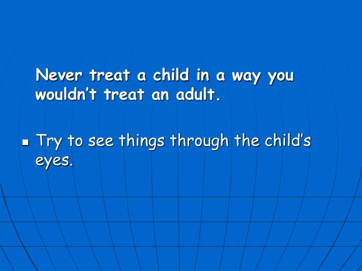 Never treat a child in a way you wouldn't treat an adult.
