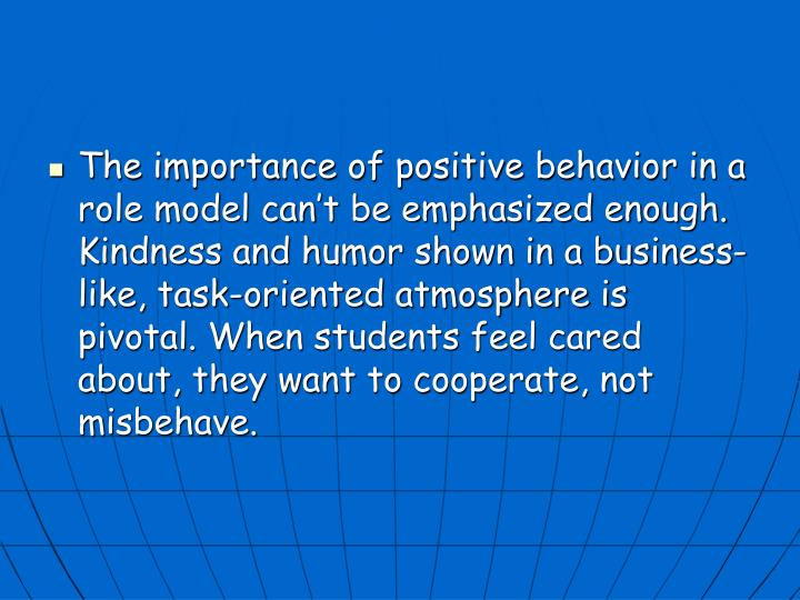 The importance of positive behavior in a role model can't be emphasized enough. Kindness and humor shown in a business-like, task-oriented atmosphere is pivotal. When students feel cared about, they want to cooperate, not misbehave.
