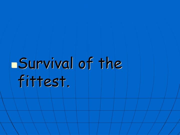 Survival of the fittest.