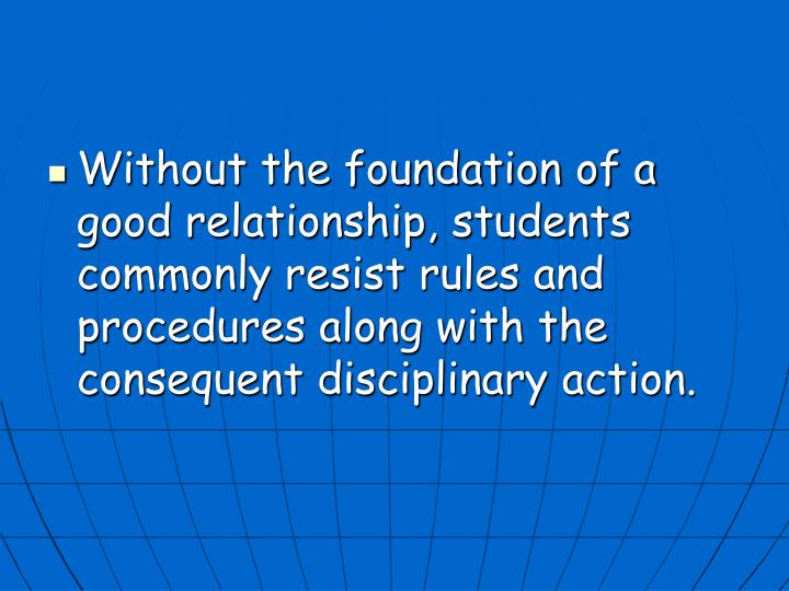 Without the foundation of a good relationship, students commonly resist rules and procedures along with the consequent disciplinary action.