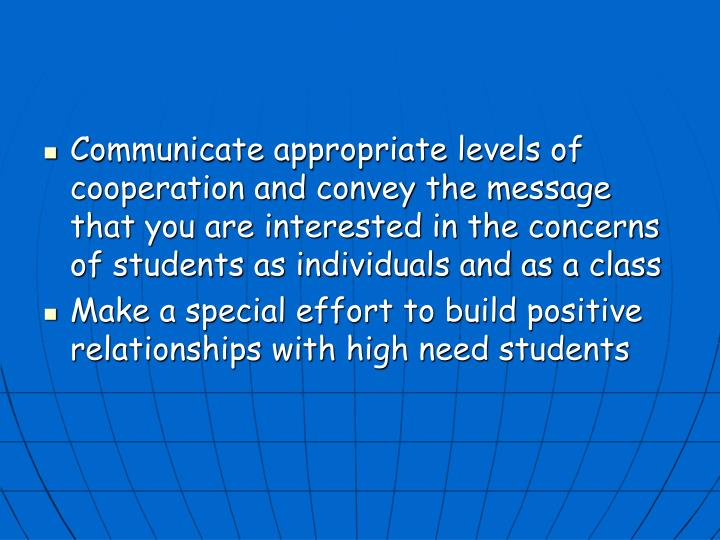Communicate appropriate levels of cooperation and convey the message that you are interested in the concerns of students as individuals and as a class