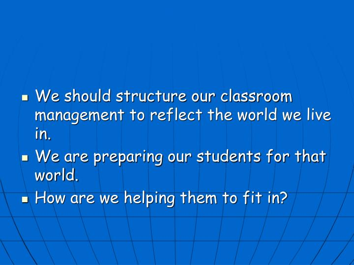 We should structure our classroom management to reflect the world we live in.
