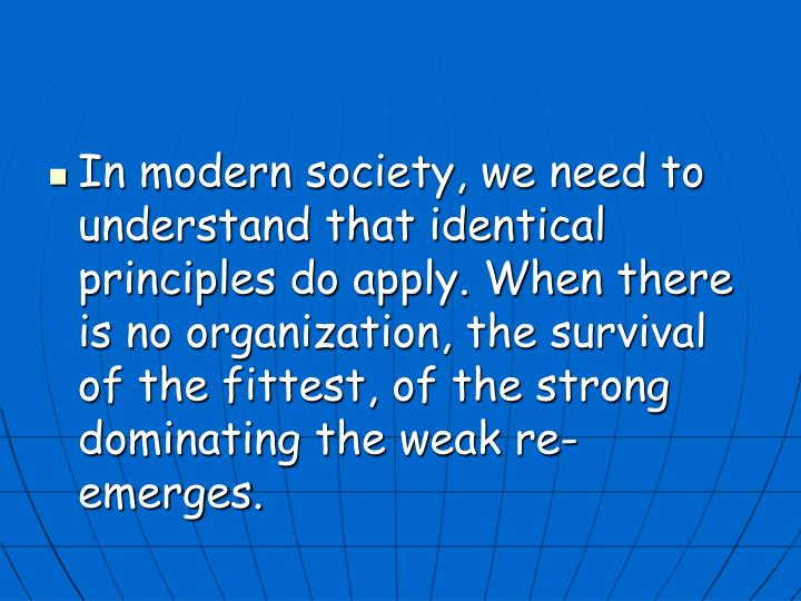 In modern society, we need to understand that identical principles do apply. When there is no organization, the survival of the fittest, of the strong dominating the weak re-emerges.