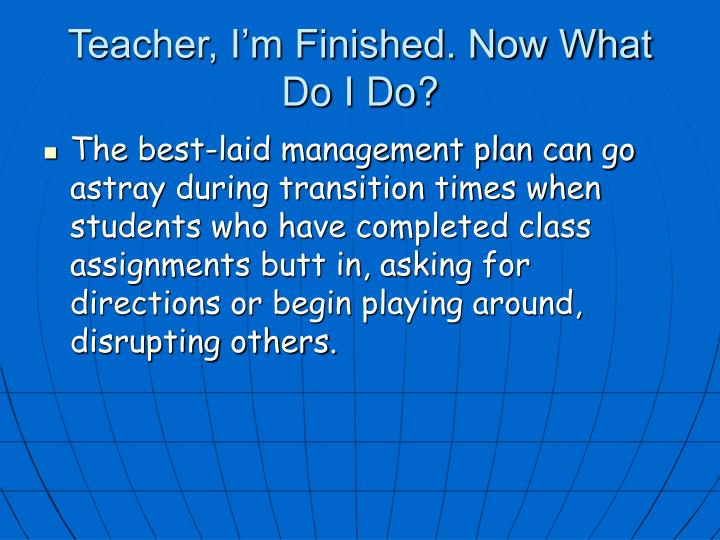 Teacher, I'm Finished. Now What Do I Do?