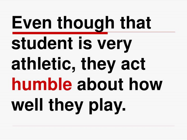 Even though that student is very athletic, they act