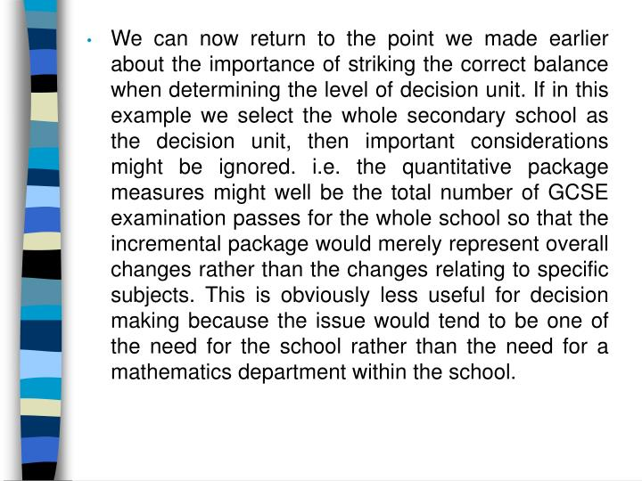 We can now return to the point we made earlier about the importance of striking the correct balance when determining the level of decision unit. If in this example we select the whole secondary school as the decision unit, then important considerations might be ignored. i.e. the quantitative package measures might well be the total number of GCSE examination passes for the whole school so that the incremental package would merely represent overall changes rather than the changes relating to specific subjects. This is obviously less useful for decision making because the issue would tend to be one of the need for the school rather than the need for a mathematics department within the school.