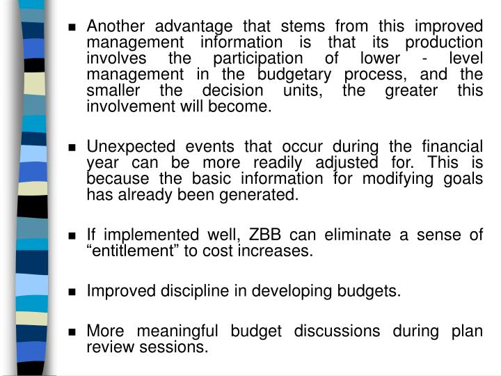 Another advantage that stems from this improved management information is that its production involves the participation of lower - level management in the budgetary process, and the smaller the decision units, the greater this involvement will become.