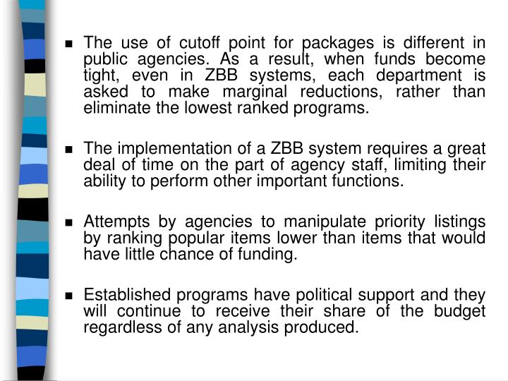 The use of cutoff point for packages is different in public agencies. As a result, when funds become tight, even in ZBB systems, each department is asked to make marginal reductions, rather than eliminate the lowest ranked programs.