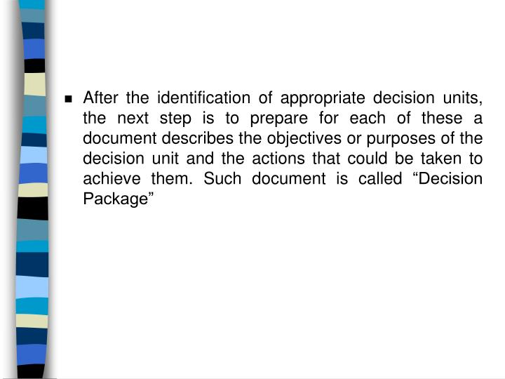 "After the identification of appropriate decision units, the next step is to prepare for each of these a document describes the objectives or purposes of the decision unit and the actions that could be taken to achieve them. Such document is called ""Decision Package"""