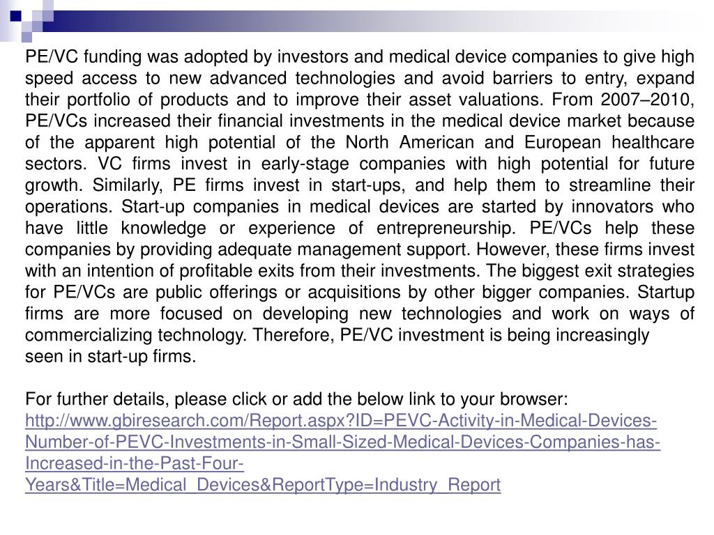 PE/VC funding was adopted by investors and medical device companies to give high speed access to new advanced technologies and avoid barriers to entry, expand their portfolio of products and to improve their asset valuations. From 2007–2010, PE/VCs increased their financial investments in the medical device market because of the apparent high potential of the North American and European healthcare sectors. VC firms invest in early-stage companies with high potential for future growth. Similarly, PE firms invest in start-ups, and help them to streamline their operations. Start-up companies in medical devices are started by innovators who have little knowledge or experience of entrepreneurship. PE/VCs help these companies by providing adequate management support. However, these firms invest with an intention of profitable exits from their investments. The biggest exit strategies for PE/VCs are public offerings or acquisitions by other bigger companies. Startup firms are more focused on developing new technologies and work on ways of commercializing technology. Therefore, PE/VC investment is being increasingly