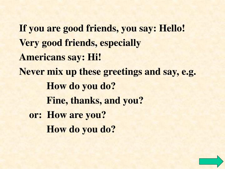 If you are good friends, you say: Hello!