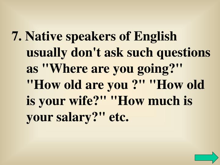 "7. Native speakers of English usually don't ask such questions as ""Where are you going?'' ""How old are you ?"" ""How old is your wife?"" ""How much is your salary?"" etc."