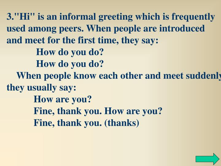 "3.""Hi"" is an informal greeting which is frequently used among peers. When people are introduced and meet for the first time, they say:"