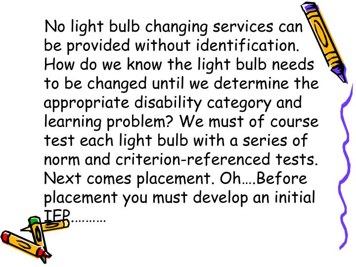 No light bulb changing services can be provided without identification. How do we know the light bulb needs to be changed until we determine the appropriate disability category and learning problem? We must of course test each light bulb with a series of norm and criterion-referenced tests. Next comes placement. Oh….Before placement you must develop an initial IEP.………