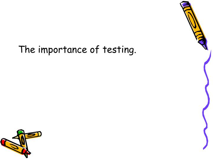 The importance of testing.