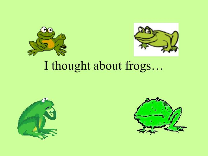 I thought about frogs…