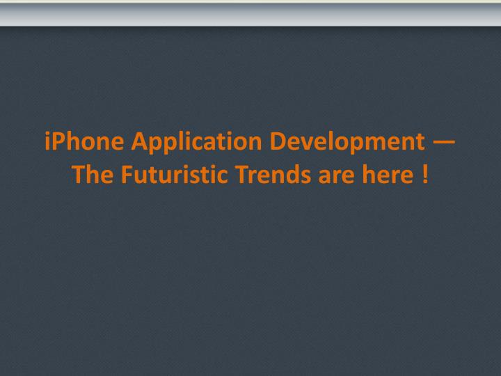 Iphone application development the futuristic trends are here