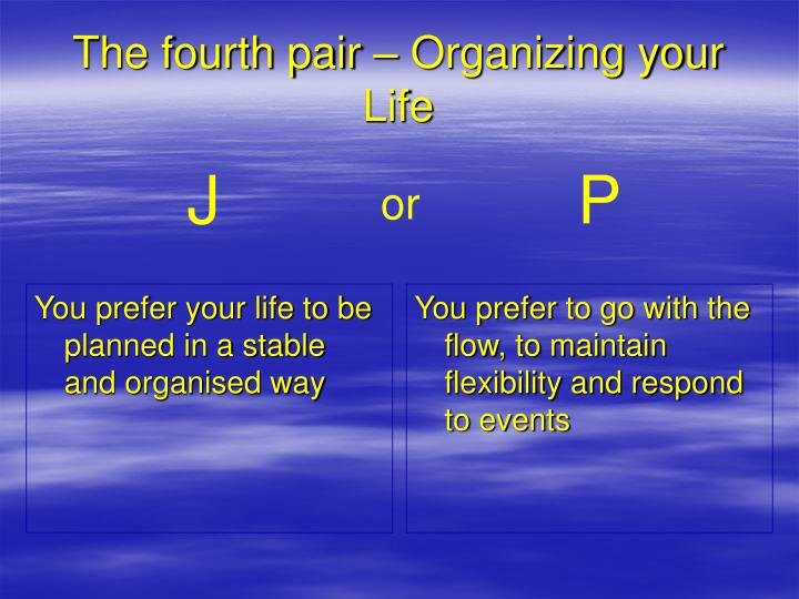 You prefer your life to be planned in a stable and organised way