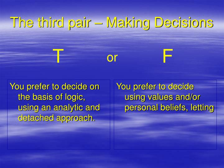 You prefer to decide on the basis of logic, using an analytic and detached approach.