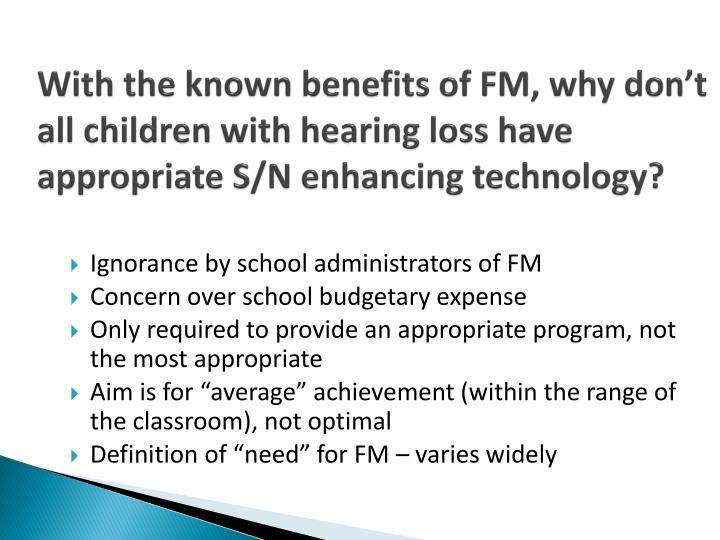 With the known benefits of FM, why don't all children with hearing loss have appropriate S/N enhancing technology?