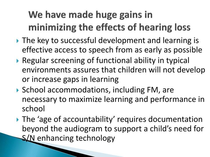 We have made huge gains in minimizing the effects of hearing loss