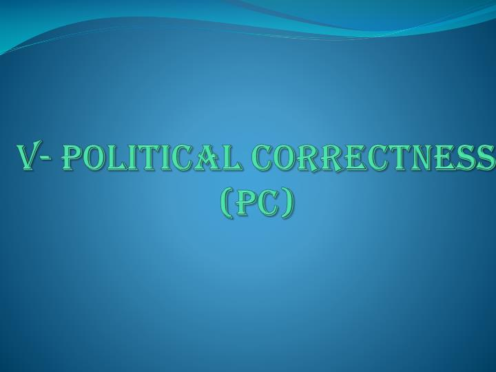 V- Political Correctness (PC)