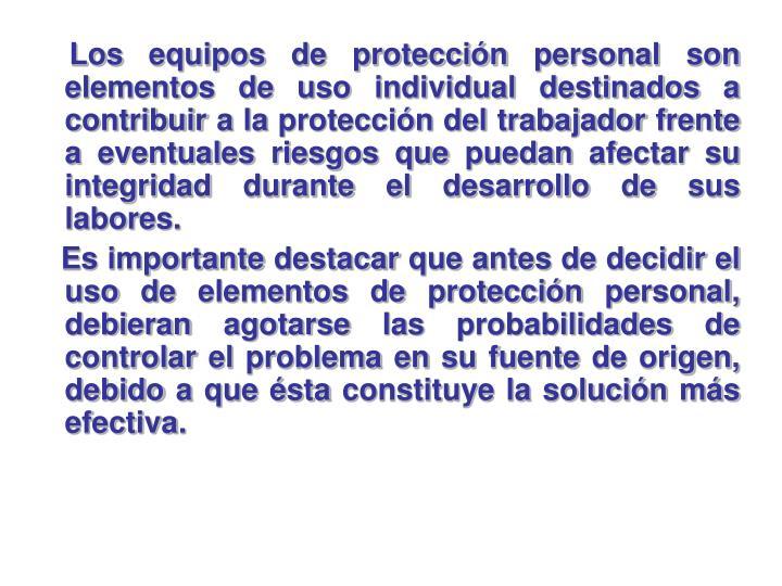 Los equipos de protección personal son elementos de uso individual destinados a contribuir a la protección del trabajador frente a eventuales riesgos que puedan afectar su integridad durante el desarrollo de sus labores.
