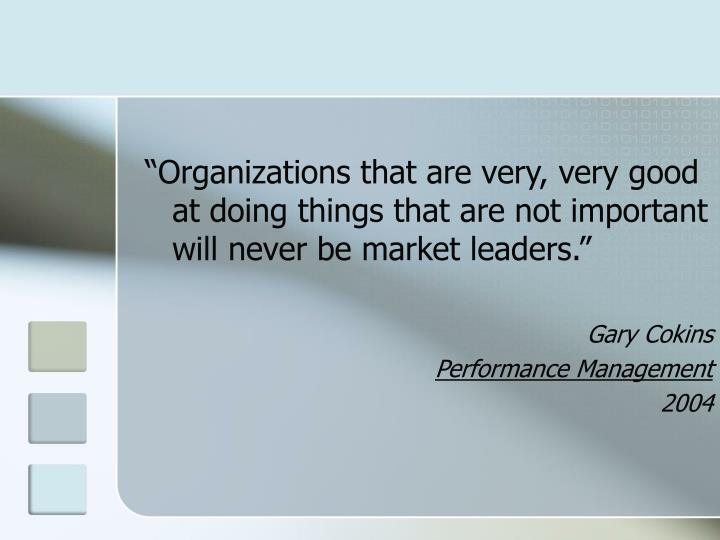 """""""Organizations that are very, very good at doing things that are not important will never be market leaders."""""""