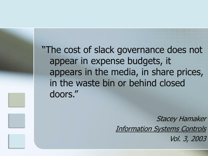 """""""The cost of slack governance does not appear in expense budgets, it appears in the media, in share prices, in the waste bin or behind closed doors."""""""