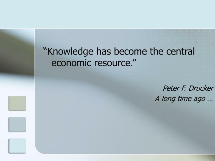 """""""Knowledge has become the central economic resource."""""""