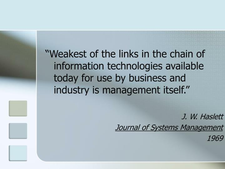 """""""Weakest of the links in the chain of information technologies available today for use by business and industry is management itself."""""""