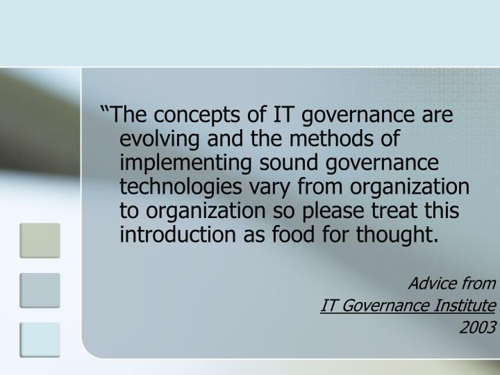 """""""The concepts of IT governance are evolving and the methods of implementing sound governance technologies vary from organization to organization so please treat this introduction as food for thought."""