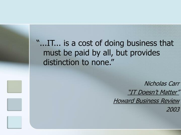 """""""...IT... is a cost of doing business that must be paid by all, but provides distinction to none."""""""
