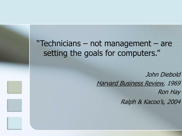 """""""Technicians – not management – are setting the goals for computers."""""""