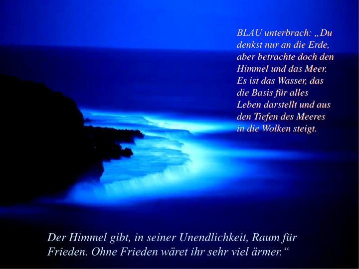 """BLAU unterbrach: """"Du denkst nur an die Erde, aber betrachte doch den Himmel und das Meer. Es ist das Wasser, das die Basis für alles Leben darstellt und aus den Tiefen des Meeres in die Wolken steigt."""