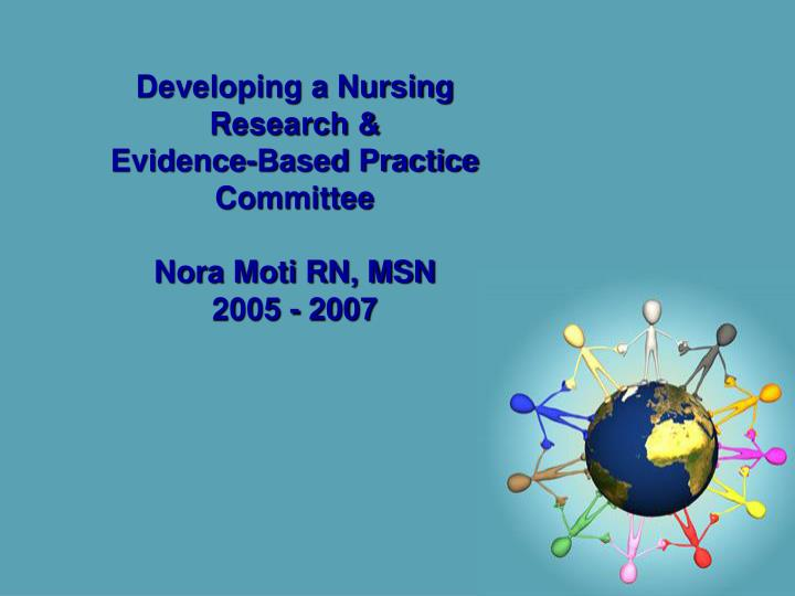 Developing a nursing research evidence based practice committee nora moti rn msn 2005 2007