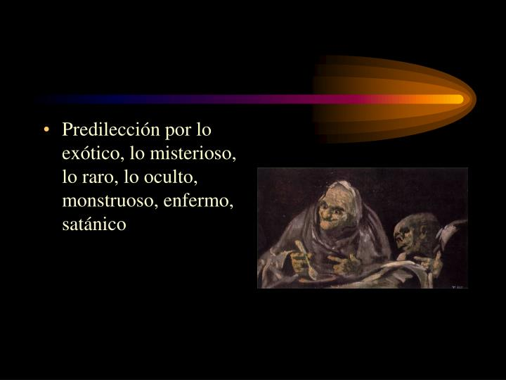 Predilección por lo exótico, lo misterioso, lo raro, lo oculto, monstruoso, enfermo, satánico