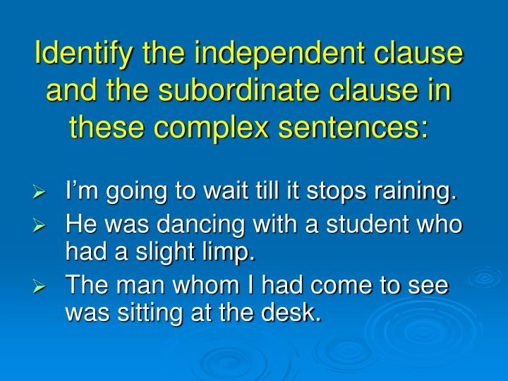 Identify the independent clause and the subordinate clause in these complex sentences: