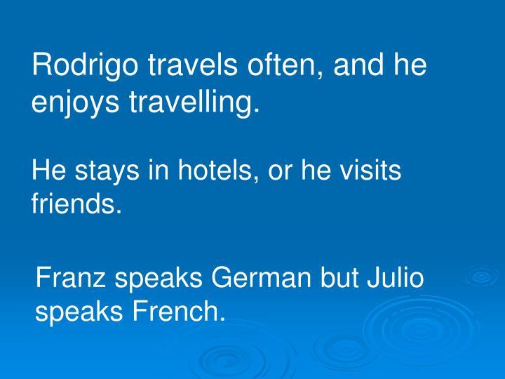 Rodrigo travels often, and he enjoys travelling.