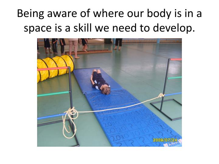 Being aware of where our body is in a space is a skill we need to develop.