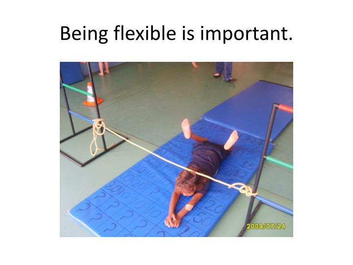 Being flexible is important.