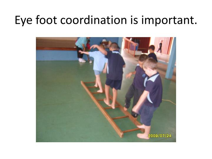 Eye foot coordination is important.