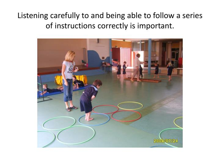 Listening carefully to and being able to follow a series of instructions correctly is important.