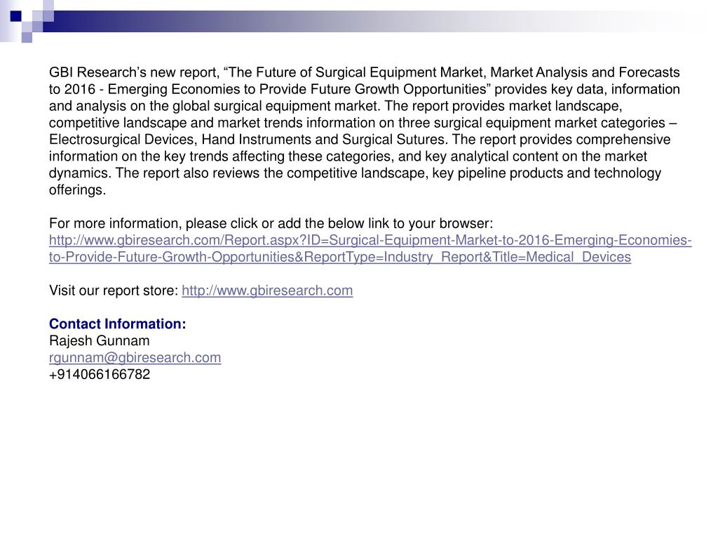 """GBI Research's new report, """"The Future of Surgical Equipment Market, Market Analysis and Forecasts to 2016 - Emerging Economies to Provide Future Growth Opportunities"""" provides key data, information and analysis on the global surgical equipment market. The report provides market landscape, competitive landscape and market trends information on three surgical equipment market categories – Electrosurgical Devices, Hand Instruments and Surgical Sutures. The report provides comprehensive information on the key trends affecting these categories, and key analytical content on the market dynamics. The report also reviews the competitive landscape, key pipeline products and technology offerings."""